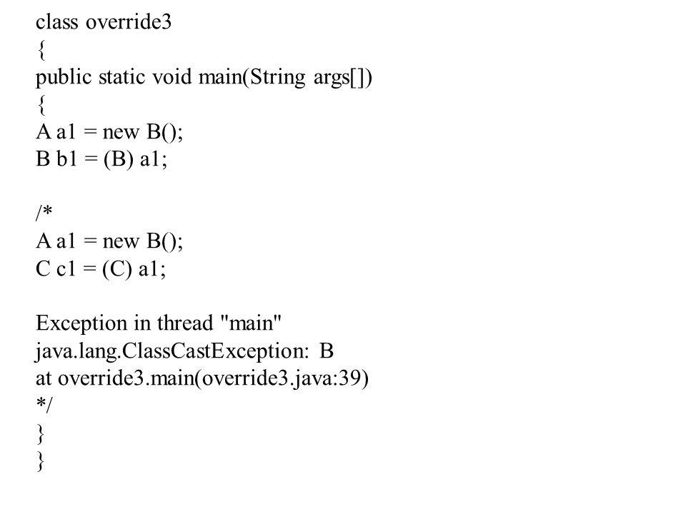 class override3 { public static void main(String args[]) A a1 = new B(); B b1 = (B) a1; /* C c1 = (C) a1;